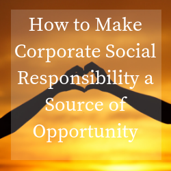 How to Make Corporate Social Responsibility a Source of Opportunity