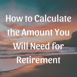 How to Calculate the Amount You Will Need for Retirement