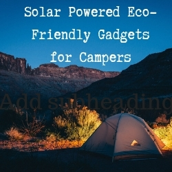 Solar Powered Eco-Friendly Gadgets for Campers